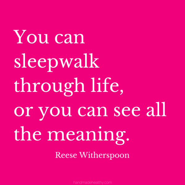 You-can-sleepwalk-through-life-or-you-can-see-all-the-meaning