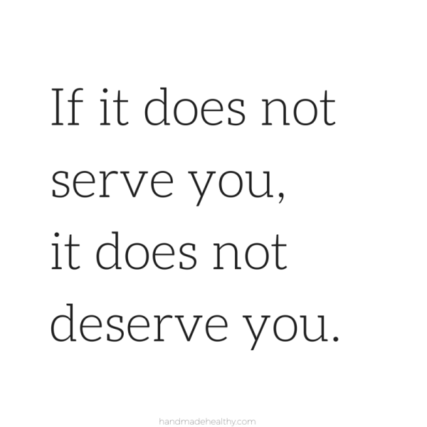 If-it-does-not-serve-you-it-does-not-deserve-you
