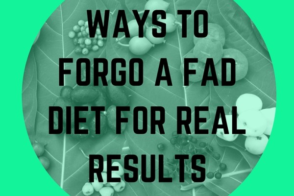 WAYS TO FORGO A FAD DIET FOR REAL RESULTS